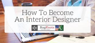 How To Become And Interior Designer by How To Become An Interior Designer U2013 Rugknots
