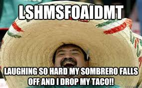 Laughing Hard Meme - lshmsfoaidmt laughing so hard my sombrero falls off and i drop my