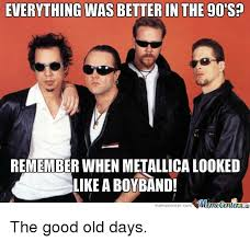 Boy Band Meme - everything was better in the 90s remember when metallica looked
