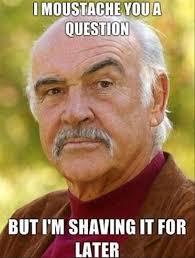 Shaving Meme - i moustache you a question but i m shaving it for later meme