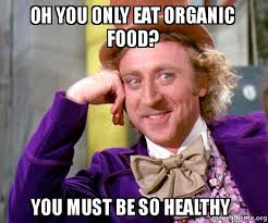 Organic Food Meme - oh you only eat organic food you must be so healthy willy wonka