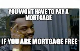 meme creator you wont have to pay a mortgage if you are mortgage