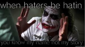 You Know My Name Not My Story Meme - haters be hatin quickmeme