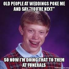 Poke Meme - old people at weddings poke me and say you re next so now i m