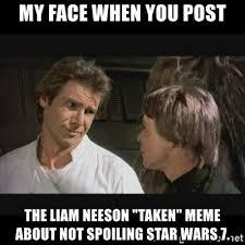Taken Meme - my face when you post the liam neeson taken meme about not