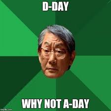 D Day Meme - d day why not a day meme