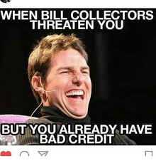 Bad Credit Meme - when bill collectors threaten you but youmalready have bad credit