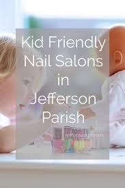 kid friendly nail salons in jefferson parish jefferson parish parent
