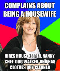 Housekeeper Meme - complains about being a housewife hires housekeeper nanny chef