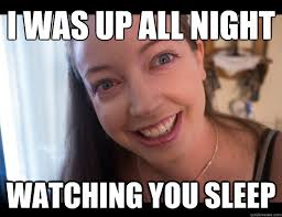 Obsessed Girlfriend Meme - i was up all night watching you sleep overly obsessed girlfriend