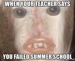 Summer School Meme - when your teacher says you failed summer school class shit