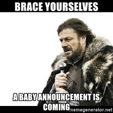 Baby Announcement Meme - brace yourselves a baby announcement is coming winter is coming