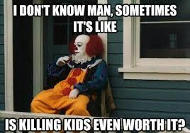 I Don T Know Man Meme - i don t know man sometimes it s like is killing kids even worth it