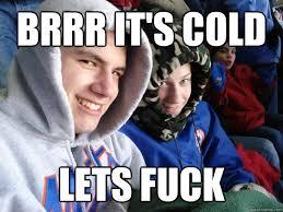 Lets Fuck Memes - brrr it s cold lets fuck misc quickmeme