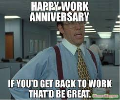 Happy Anniversary Meme - happy work anniversary if you d get back to work that d be great