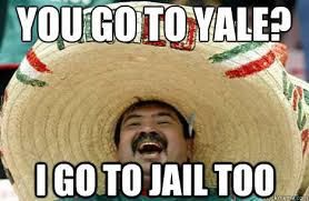 Jail Meme - you go to yale i go to jail too merry mexican quickmeme