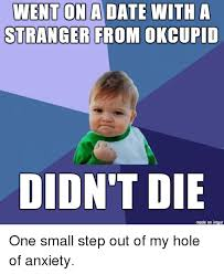 Ok Cupid Meme - went on a date with a stranger from okcupid didn t die made on imgur