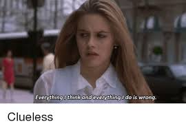 Clueless Meme - everything think and everything l do is wrong clueless meme on me me