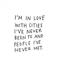 I m in love with cities I ve never been to and people I ve never