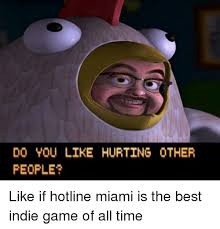 Miami Memes - do you like hurting other people like if hotline miami is the