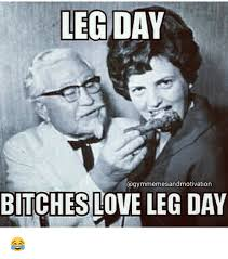 Bitches Love Meme - legit day bitches love leg day bitch meme on me me