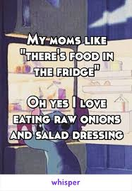 I Love My Mom Meme - my moms like there s food in the fridge oh yes i love eating raw