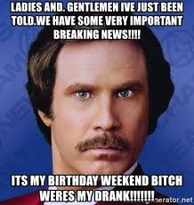 Birthday Weekend Meme - ladies and gentlemen ive just been told we have some very