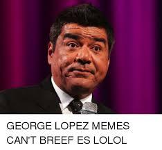 Lopez Meme - george lopez memes can t breef es lolol george lopez meme on me me
