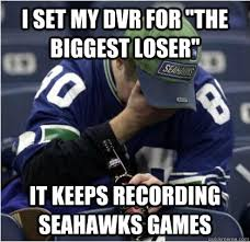Seahawks Meme - i set my dvr for the biggest loser it keeps recording seahawks