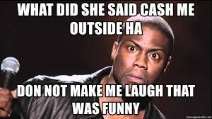 Make Me Laugh Meme - what did she said cash me outside ha don not make me laugh that was