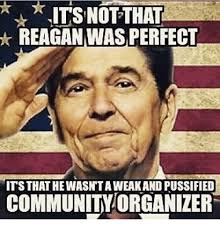 Funny Conservative Memes - its not that reagan was perfect its thathewasntaweakand pussified