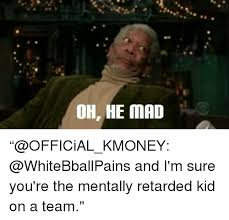 Mad Kid Meme - oh he mad official kmoney and i m sure you re the mentally