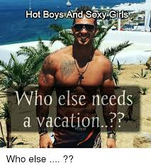 Sexy Girls Meme - hot boys and sexy girls ho else needs a vacation who else