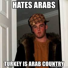 Arabs Meme - hates arabs turkey is arab country scumbag steve meme generator
