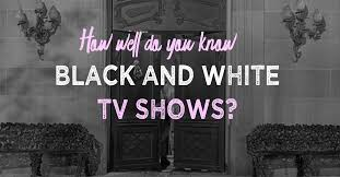 Can You Black With Color Can You Name All Of These Black And White Tv Shows