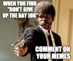 Finding A Job Meme - when you find don t give up the day job comment on your memes meme