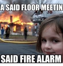 Fire Drill Meme - a said floor meetin said fire alarm fire alarm meme on me me