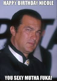 Nicole Meme - happy birthday nicole you sexy mutha fuka meme steven seagal 2