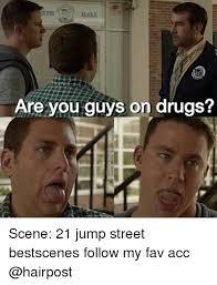 21 Jump Street Memes - are you guys on drugs scene 21 jump street bestscenes follow my fav