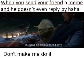Do Your Meme - when you send your friend a meme and he doesn t even reply by haha