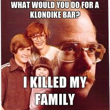 Klondike Bar Meme - what would you do for a klondike bar i killed my family create