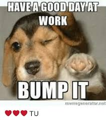 Have A Great Day Meme - have a good day at work bump it tu meme on me me