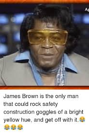 James Brown Meme - james brown is the only man that could rock safety construction