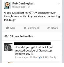 rob denbleyker 9 hours ago a cop just killed my gta v character