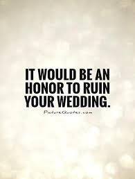 wedding quotes of honor it would be an honor to ruin your wedding picture quotes