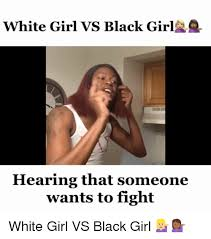 Black Girl Hand Meme - white girl vs black girl hearing that someone wants to fight white
