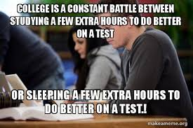 College Test Meme - college is a constant battle between studying a few extra hours to