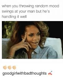 Mood Meme - when you throwing random mood swings at your man but he s handling