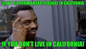 Earthquake Meme - t die from an earthquake in california if you don t live in california