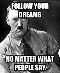 In Your Dreams Meme - follow your dreams no matter what people say teenage girl hitler